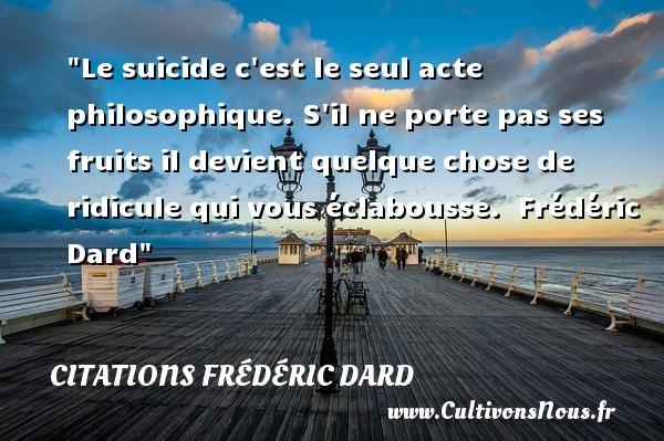 Citations Frédéric Dard - Citation philosophie - Citation ridicule - Le suicide c est le seul acte philosophique. S il ne porte pas ses fruits il devient quelque chose de ridicule qui vous éclabousse.   Frédéric Dard   Une citation sur la philosophie CITATIONS FRÉDÉRIC DARD