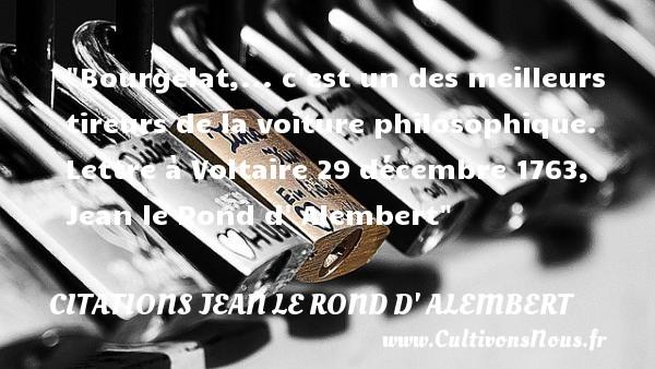 Bourgelat,... c est un des meilleurs tireurs de la voiture philosophique.  Lettre à Voltaire 29 décembre 1763, Jean le Rond d  Alembert   Une citation sur la philosophie CITATIONS JEAN LE ROND D' ALEMBERT - Citation philosophie - Citation voiture