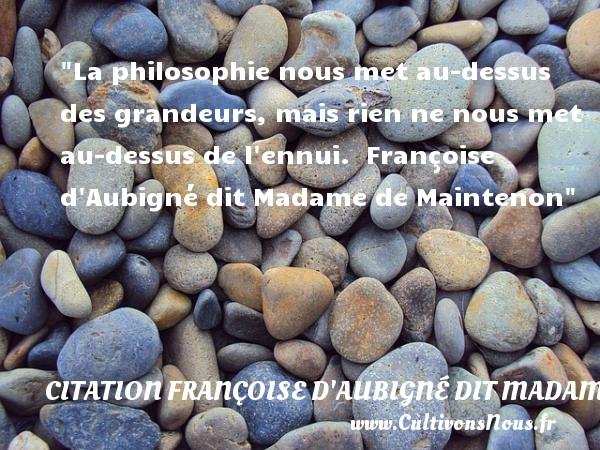 La philosophie nous met au-dessus des grandeurs, mais rien ne nous met au-dessus de l ennui.   Françoise d Aubigné dit Madame de Maintenon   Une citation sur la philosophie CITATION FRANÇOISE D'AUBIGNÉ DIT MADAME DE MAINTENON - Citation Françoise d'Aubigné dit Madame de Maintenon - Citation philosophie