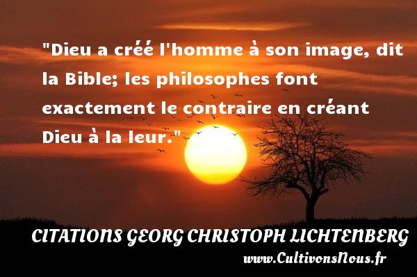 Dieu a créé l homme à son image, dit la Bible; les philosophes font exactement le contraire en créant Dieu à la leur.  Une citation extraite de   Le miroir de l âme . Georg Christoph Lichtenberg   Une citation sur la philosophie CITATIONS GEORG CHRISTOPH LICHTENBERG - Citation philosophie