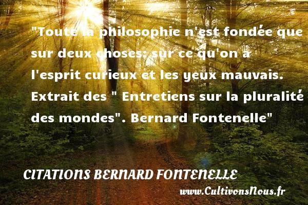 Citations Bernard Fontenelle - Citation philosophie - Toute la philosophie n est fondée que sur deux choses: sur ce qu on a l esprit curieux et les yeux mauvais.   Extrait des   Entretiens sur la pluralité des mondes . Bernard Fontenelle   Une citation sur la philosophie CITATIONS BERNARD FONTENELLE
