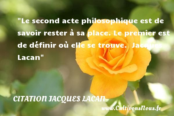 Citation Jacques Lacan - Citation philosophie - Le second acte philosophique est de savoir rester à sa place. Le premier est de définir où elle se trouve.   Jacques Lacan   Une citation sur la philosophie CITATION JACQUES LACAN