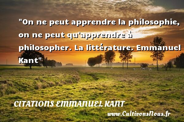 Citations Emmanuel Kant - Citation philosophie - On ne peut apprendre la philosophie, on ne peut qu apprendre à philosopher.  La littérature. Emmanuel Kant   Une citation sur la philosophie CITATIONS EMMANUEL KANT