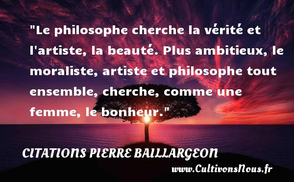 Citations Pierre Baillargeon - Citation philosophie - Citation vérité - Le philosophe cherche la vérité et l artiste, la beauté. Plus ambitieux, le moraliste, artiste et philosophe tout ensemble, cherche, comme une femme, le bonheur.  Une citation extraite de  Commerce . Pierre Baillargeon . Une citation sur la philosophie CITATIONS PIERRE BAILLARGEON