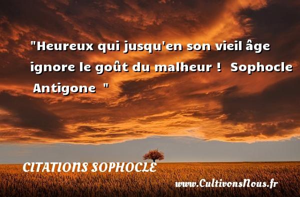 Heureux qui jusqu en son vieilâge ignore le goût du malheur !   Sophocle Antigone     Une citation sur le mot heureux CITATIONS SOPHOCLE - Citations heureux