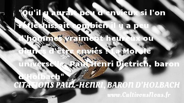 Citations Paul-Henri, baron d'Holbach - Citations heureux - Qu il y aurait peu d envieux si l on réfléchissait combien il y a peu d hommes vraiment heureux ou dignes d être enviés !  La Morale universelle, Paul Henri Dietrich, baron d Holbach   Une citation sur le mot heureux CITATIONS PAUL-HENRI, BARON D'HOLBACH