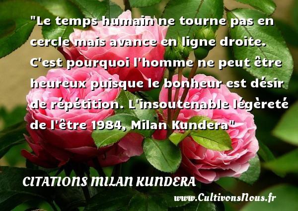 Citations Milan Kundera - Citations heureux - Le temps humain ne tourne pas en cercle mais avance en ligne droite. C est pourquoi l homme ne peut être heureux puisque le bonheur est désir de répétition.  L insoutenable légèreté de l être 1984, Milan Kundera   Une citation sur le mot heureux CITATIONS MILAN KUNDERA