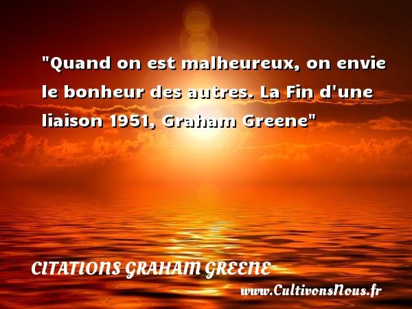 Quand on est malheureux, on envie le bonheur des autres.  La Fin d une liaison 1951, Graham Greene   Une citation sur le mot heureux CITATIONS GRAHAM GREENE - Citations heureux
