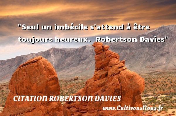 Citation Robertson Davies - Citations heureux - Seul un imbécile s attend à être toujours heureux.   Robertson Davies   Une citation sur le mot heureux CITATION ROBERTSON DAVIES