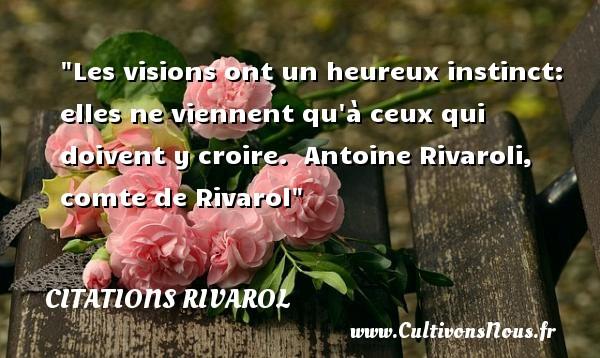 Citations Rivarol - Citations heureux - Les visions ont un heureux instinct: elles ne viennent qu à ceux qui doivent y croire.   Antoine Rivaroli, comte de Rivarol   Une citation sur le mot heureux CITATIONS RIVAROL