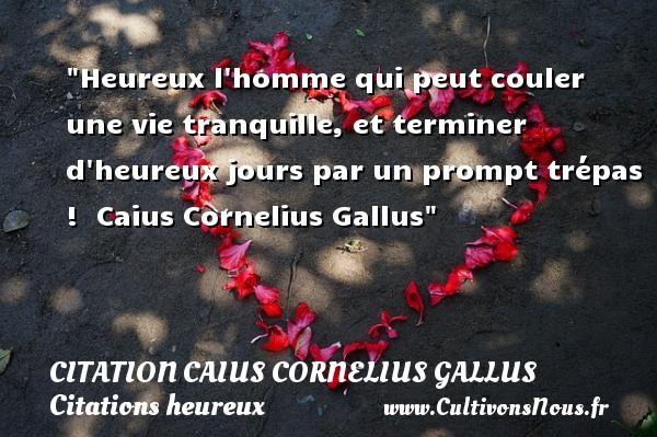 Citation Caius Cornelius Gallus - Citations heureux - Heureux l homme qui peut couler une vie tranquille, et terminer d heureux jours par un prompt trépas !   Caius Cornelius Gallus   Une citation sur le mot heureux CITATION CAIUS CORNELIUS GALLUS