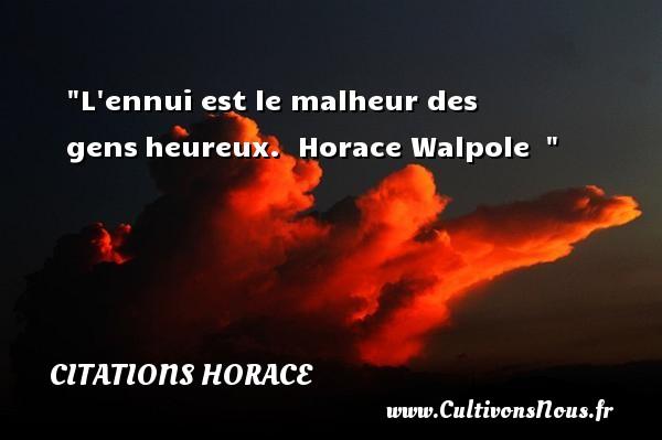 Citations Horace - Citations heureux - L ennui est le malheur des gensheureux.   Horace Walpole     Une citation sur le mot heureux CITATIONS HORACE
