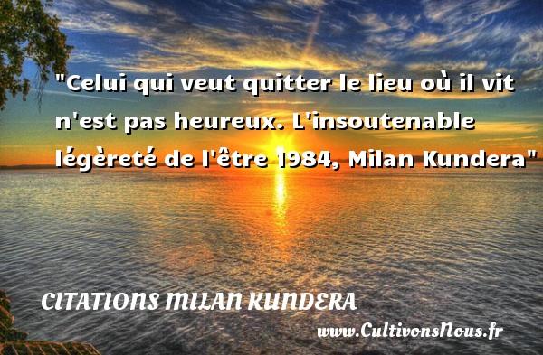 Citations Milan Kundera - Citations heureux - Celui qui veut quitter le lieu où il vit n est pas heureux.  L insoutenable légèreté de l être 1984, Milan Kundera   Une citation sur le mot heureux CITATIONS MILAN KUNDERA