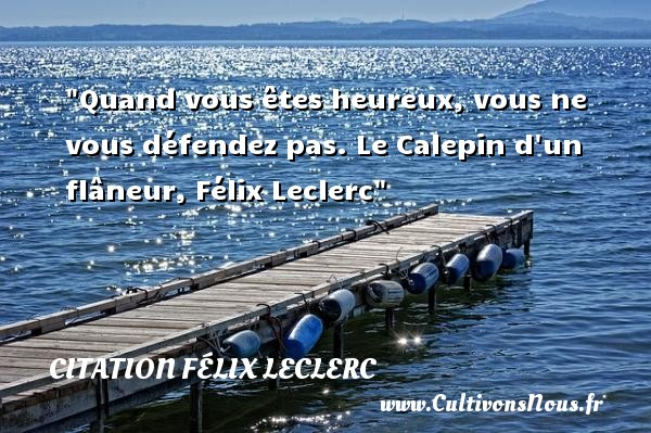 Citation Félix Leclerc - Citations heureux - Quand vous êtes heureux, vous ne vous défendez pas.  Le Calepin d un flâneur, Félix Leclerc   Une citation sur le mot heureux CITATION FÉLIX LECLERC