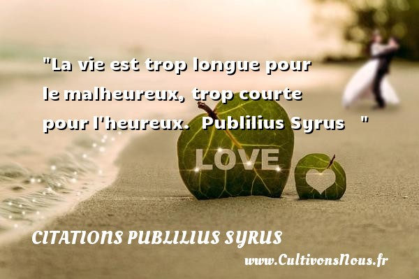 La vie est trop longue pour le malheureux, trop courte pour l heureux.   Publilius Syrus       Une citation sur le mot heureux CITATIONS PUBLILIUS SYRUS - Citations heureux