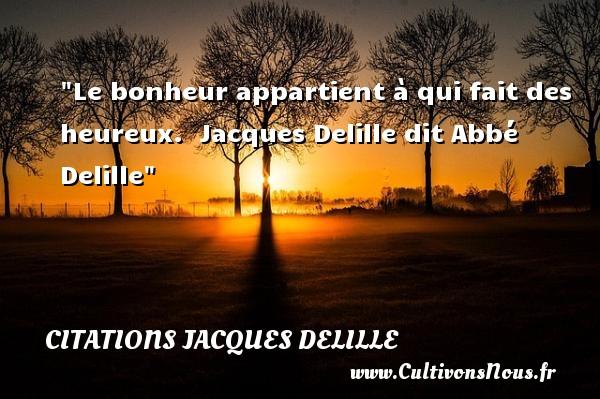 Le bonheur appartient à qui fait des heureux.   Jacques Delille dit Abbé Delille   Une citation sur le mot heureux CITATIONS JACQUES DELILLE - Citations heureux