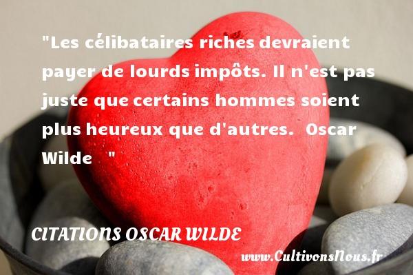 Citations Oscar Wilde - Citation célibataire - Citations heureux - Les célibataires richesdevraient payer de lourdsimpôts. Il n est pas juste quecertains hommes soient plusheureux que d autres.   Oscar Wilde      Une citation sur le mot heureux CITATIONS OSCAR WILDE