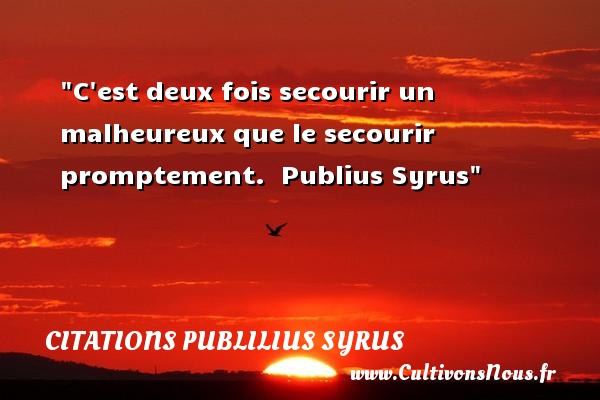 C est deux fois secourir un malheureux que le secourir promptement.   Publius Syrus   Une citation sur le mot heureux CITATIONS PUBLILIUS SYRUS - Citations heureux
