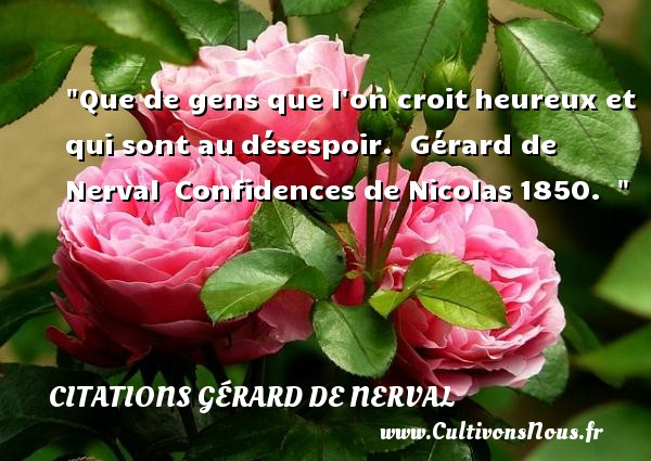 Que de gens que l on croit heureux et qui sont au désespoir.   Gérard de Nerval  Confidences de Nicolas 1850.      Une citation sur le mot heureux CITATIONS GÉRARD DE NERVAL - Citations Gérard de Nerval - Citations heureux