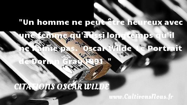 Citations Oscar Wilde - Citations heureux - Un homme ne peut être heureuxavec une femme qu aussilongtemps qu il ne l aime pas.   Oscar Wilde Le Portrait de Dorian Gray1891     Une citation sur le mot heureux CITATIONS OSCAR WILDE