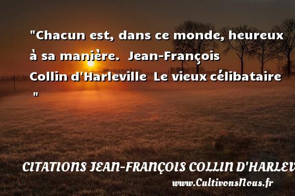 Chacun est, dans ce monde,heureux à sa manière.   Jean-François Collind Harleville Le vieuxcélibataire     Une citation sur le mot heureux CITATIONS JEAN-FRANÇOIS COLLIN D'HARLEVILLE - Citations Jean-François Collin d'Harleville - Citations heureux