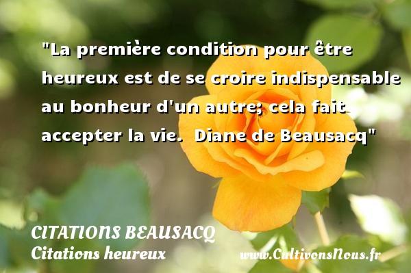 Citations Beausacq - Citations heureux - La première condition pour être heureux est de se croire indispensable au bonheur d un autre; cela fait accepter la vie.   Diane de Beausacq   Une citation sur le mot heureux CITATIONS BEAUSACQ
