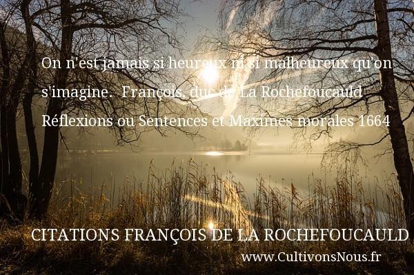 On n est jamais si heureux nisi malheureux qu on s imagine.   François, duc de LaRochefoucauld Réflexions ou Sentences etMaximes morales1664     Une citation sur le mot heureux CITATIONS FRANÇOIS DE LA ROCHEFOUCAULD - Citations François de La Rochefoucauld - Citations heureux
