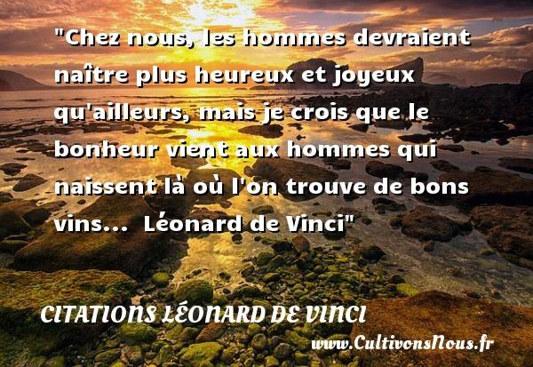 Chez nous, les hommes devraient naître plus heureux et joyeux qu ailleurs, mais je crois que le bonheur vient aux hommes qui naissent là où l on trouve de bons vins...   Léonard de Vinci   Une citation sur le mot heureux CITATIONS LÉONARD DE VINCI - Citations Léonard de Vinci - Citations heureux