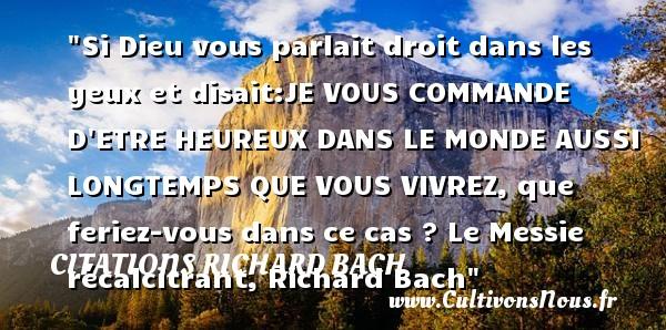 Citations Richard Bach - Citations heureux - Si Dieu vous parlait droit dans les yeux et disait:JE VOUS COMMANDE D ETRE HEUREUX DANS LE MONDE AUSSI LONGTEMPS QUE VOUS VIVREZ, que feriez-vous dans ce cas ?  Le Messie récalcitrant, Richard Bach   Une citation sur le mot heureux CITATIONS RICHARD BACH