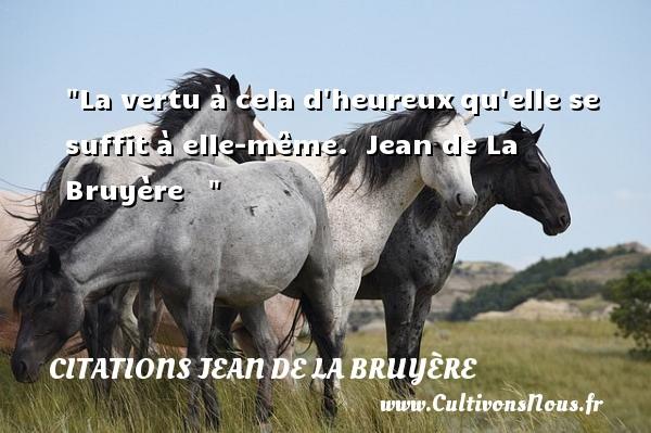 La vertu à cela d heureuxqu elle se suffit à elle-même.   Jean de La Bruyère      Une citation sur le mot heureux CITATIONS JEAN DE LA BRUYÈRE - Citations Jean de La Bruyère - Citations heureux