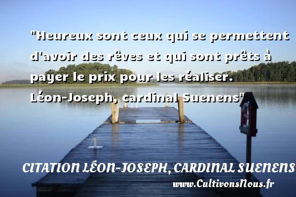 Heureux sont ceux qui se permettent d avoir des rêves et qui sont prêts à payer le prix pour les réaliser.   Léon-Joseph, cardinal Suenens   Une citation sur le mot heureux CITATION LÉON-JOSEPH, CARDINAL SUENENS - Citation Léon-Joseph, cardinal Suenens - Citations heureux