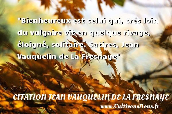 Bienheureux est celui qui, très loin du vulgaire vit en quelque rivage, éloigné, solitaire.  Satires, Jean Vauquelin de La Fresnaye   Une citation sur le mot heureux CITATION JEAN VAUQUELIN DE LA FRESNAYE - Citations heureux