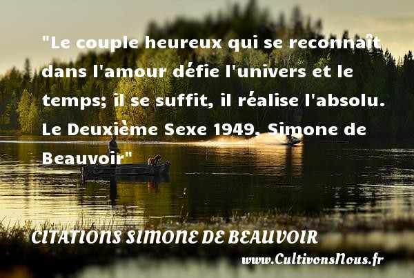 Le couple heureux qui se reconnaît dans l amour défie l univers et le temps; il se suffit, il réalise l absolu.  Le Deuxième Sexe 1949, Simone de Beauvoir   Une citation sur le mot heureux CITATIONS SIMONE DE BEAUVOIR - Citations heureux