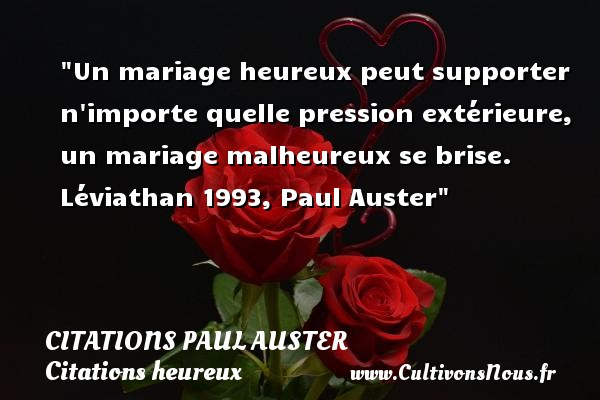 Un mariage heureux peut supporter n importe quelle pression extérieure, un mariage malheureux se brise.  Léviathan 1993, Paul Auster   Une citation sur le mot heureux CITATIONS PAUL AUSTER - Citations heureux