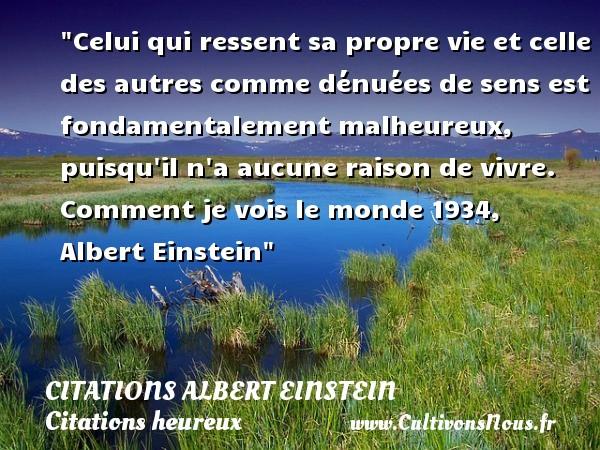 Citations Albert Einstein - Citations heureux - Celui qui ressent sa propre vie et celle des autres comme dénuées de sens est fondamentalement malheureux, puisqu il n a aucune raison de vivre.  Comment je vois le monde 1934, Albert Einstein   Une citation sur le mot heureux CITATIONS ALBERT EINSTEIN