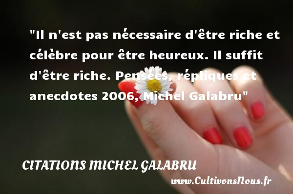 Citations Michel Galabru - Citations heureux - Il n est pas nécessaire d être riche et célèbre pour être heureux. Il suffit d être riche.  Pensées, répliques et anecdotes 2006, Michel Galabru   Une citation sur le mot heureux CITATIONS MICHEL GALABRU