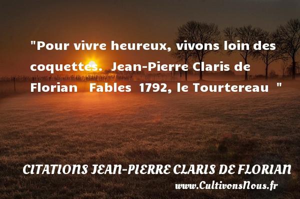 Citations Jean Pierre Claris de Florian - Citations heureux - Pour vivre heureux, vivons loindes coquettes.   Jean-Pierre Claris de Florian  Fables 1792, le Tourtereau   Une citation sur le mot heureux CITATIONS JEAN PIERRE CLARIS DE FLORIAN