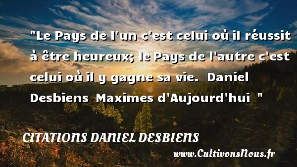 Citations Daniel Desbiens - Citations heureux - Le Pays de l un c est celui oùil réussit à être heureux; lePays de l autre c est celui oùil y gagne sa vie.   Daniel Desbiens Maximes d Aujourd hui     Une citation sur le mot heureux CITATIONS DANIEL DESBIENS