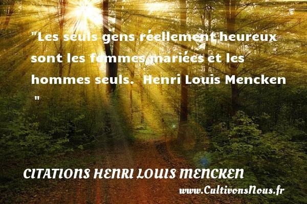 Les seuls gens réellementheureux sont les femmes mariéeset les hommes seuls.   Henri Louis Mencken      Une citation sur le mot heureux CITATIONS HENRI LOUIS MENCKEN - Citations heureux