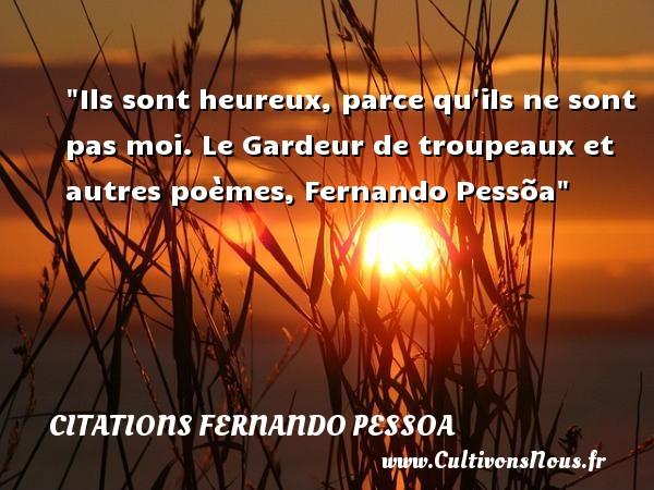 Citations Fernando Pessoa - Citations heureux - Ils sont heureux, parce qu ils ne sont pas moi.  Le Gardeur de troupeaux et autres poèmes, Fernando Pessõa   Une citation sur le mot heureux CITATIONS FERNANDO PESSOA