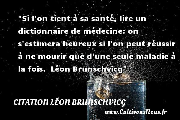Citation Léon Brunschvicg - Citations heureux - Si l on tient à sa santé, lire un dictionnaire de médecine: on s estimera heureux si l on peut réussir à ne mourir que d une seule maladie à la fois.   Léon Brunschvicg   Une citation sur le mot heureux CITATION LÉON BRUNSCHVICG