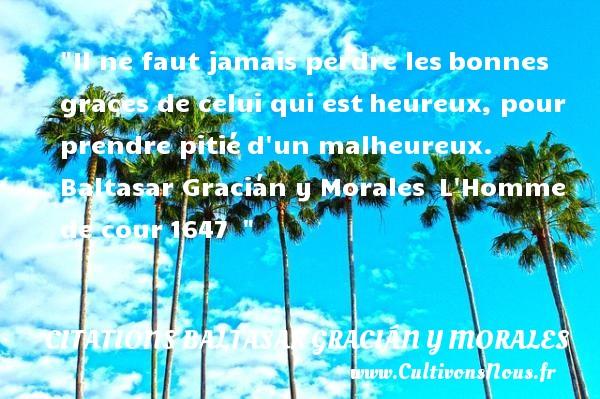 Il ne faut jamais perdre lesbonnes graces de celui qui estheureux, pour prendre pitiéd un malheureux.   Baltasar Gracián y Morales L Homme de cour1647     Une citation sur le mot heureux CITATIONS BALTASAR GRACIÁN Y MORALES - Citations Baltasar Gracián y Morales - Citation perdre - Citations heureux