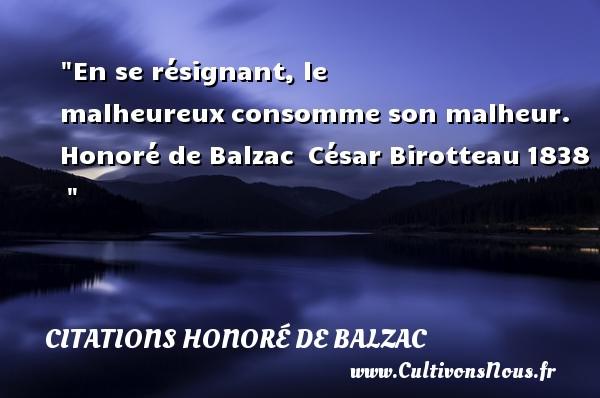 En se résignant, le malheureuxconsomme son malheur.   Honoré de Balzac César Birotteau1838     Une citation sur le mot heureux CITATIONS HONORÉ DE BALZAC - Citations Honoré de Balzac - Citations heureux