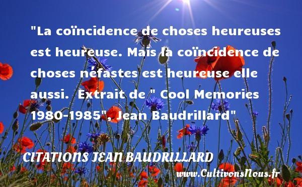Citations Jean Baudrillard - Citations heureux - La coïncidence de choses heureuses est heureuse. Mais la coïncidence de choses néfastes est heureuse elle aussi.   Extrait de   Cool Memories 1980-1985 , Jean Baudrillard   Une citation sur le mot heureux CITATIONS JEAN BAUDRILLARD