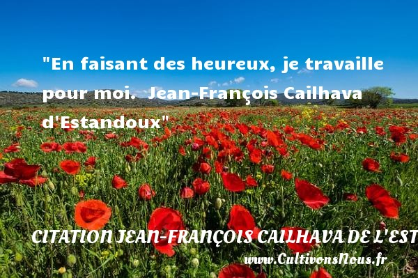 En faisant des heureux, je travaille pour moi.   Jean-François Cailhava d Estandoux   Une citation sur le mot heureux CITATION JEAN-FRANÇOIS CAILHAVA DE L'ESTANDOUX - Citation Jean-François Cailhava de L'Estandoux - Citations heureux