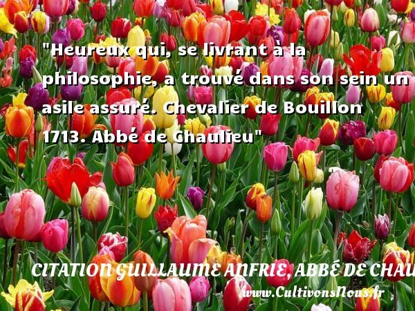 Heureux qui, se livrant à la philosophie, a trouvé dans son sein un asile assuré.  Chevalier de Bouillon 1713. Abbé de Chaulieu   Une citation sur le mot heureux CITATION GUILLAUME ANFRIE, ABBÉ DE CHAULIEU - Citation Guillaume Anfrie, abbé de Chaulieu - Citations heureux