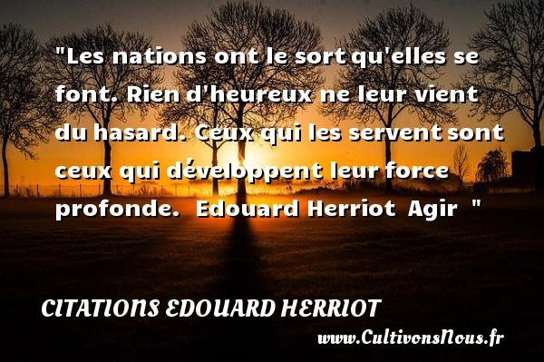 Citations Edouard Herriot - Citations heureux - Les nations ont le sortqu elles se font. Riend heureux ne leur vient duhasard. Ceux qui les serventsont ceux qui développent leurforce profonde.   Edouard Herriot Agir     Une citation sur le mot heureux CITATIONS EDOUARD HERRIOT