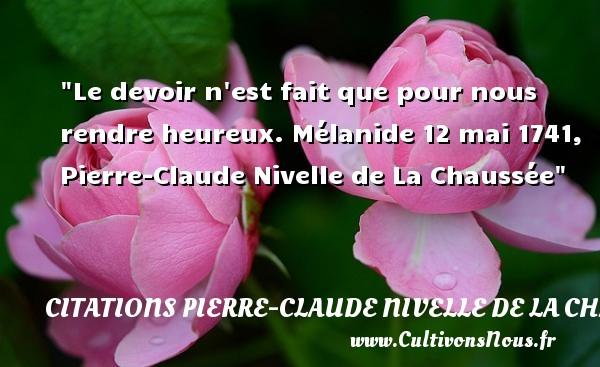 Le devoir n est fait que pour nous rendre heureux.  Mélanide 12 mai 1741, Pierre-Claude Nivelle de La Chaussée   Une citation sur le mot heureux CITATIONS PIERRE-CLAUDE NIVELLE DE LA CHAUSSÉE - Citations Pierre-Claude Nivelle de La Chaussée - Citations heureux
