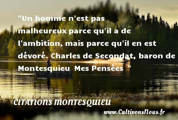 Citations Montesquieu - Citations heureux - Un homme n est pas malheureuxparce qu il a de l ambition,mais parce qu il en est dévoré.  Charles de Secondat, baron de Montesquieu Mes Pensées     Une citation sur le mot heureux CITATIONS MONTESQUIEU