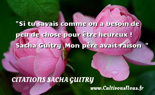 Citations Sacha Guitry - Citations heureux - Si tu savais comme on a besoinde peu de chose pour êtreheureux !   Sacha Guitry Mon père avait raison     Une citation sur le mot heureux CITATIONS SACHA GUITRY